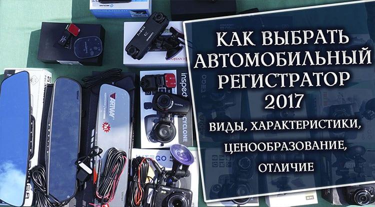 Как выбрать автомобильный видеорегистратор 2017 (виды, характеристики, ценообразование, отличие)